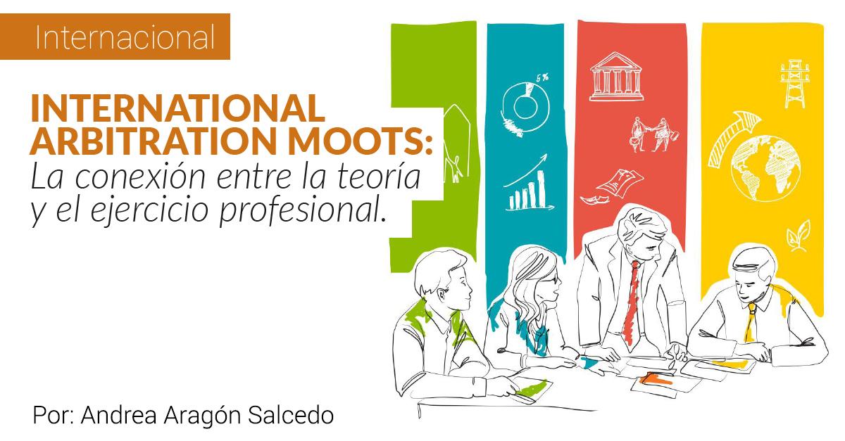 INTERNATIONAL ARBITRATION MOOTS: La conexión entre la teoría y el ejercicio profesional.